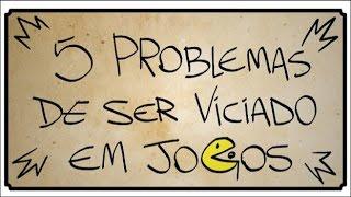 5 PROBLEMAS DE SER VICIADO EM JOGOS