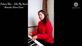 Picture This - Take my Hand - acoustic piano cover YouTube Thumbnail