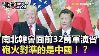 南北韓會面前夕韓美32萬大軍演習 和平下的砲火對準的是中國!?-關鍵時刻精華