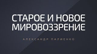 Старое и новое мировоззрение Александр Палиенко
