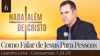6. Como Falar de Jesus para as Pessoas (Colossenses 1:24-29) - Leandro Lima