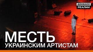 Месть украинским артистам | «Донбасc.Реалии»