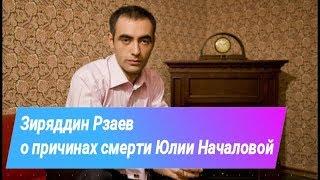 Зираддин Рзаев о причинах смерти Юлии Началовой 2019