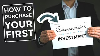 How to purchase your first commercial investment.