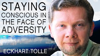 Staying Conscious in the Face of Adversity | A SpecialMessage From Eckhart Tolle