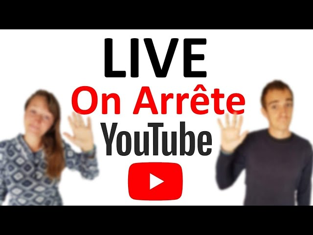 LIVE, ON ARRÊTE YOUTUBE