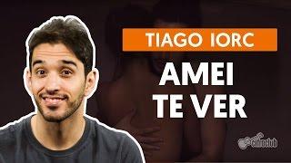 Amei Te Ver - Tiago Iorc (aula de violão simplificada)
