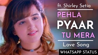 New Whatsapp Status || Shirley Setia Pehla Pyar Tu Mera Love Song