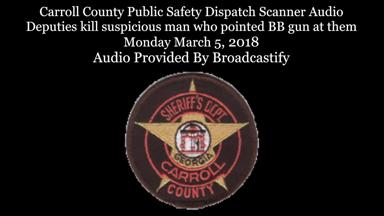 Carroll County Public Safety Dispatch Scanner Audio Deputies kill man who  pointed BB gun at them