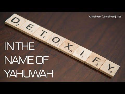 DETOXIFY IN THE NAME OF YAHUWAH - YA'sher (JASHER) 12