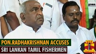 Pon.Radhakrishnan Strongly Accuses Sri Lankan Tamil Fishermen over Fishermen Issue