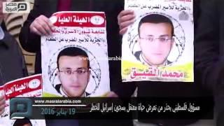 مصر العربية | مسؤول فلسطيني يحذر من تعرض حياة معتقل بسجون إسرائيل للخطر