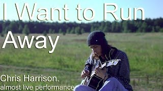 I Want to Run Away - Chris Harrison(almost live performance)