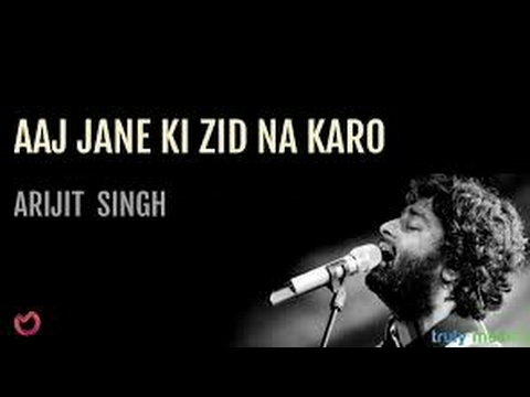 aaj jaane ki zid na karo  arijit singh lyrical video