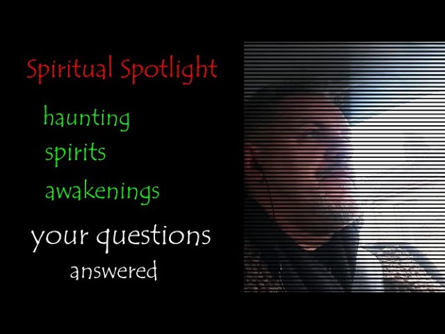 Your Questions Answered on Hauntings, Spirit, Negative Energies and Awakenings