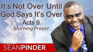 IT'S NOT OVER UNTIL GOD SAYS IT'S OVER - ACTS 9 - MORNING PRAYER | PASTOR SEAN PINDER
