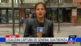 Legalizan la captura del general (r) Humberto Guatibonza