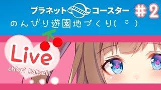 [LIVE] 【アイドル部】ちえりが遊園地つくる#2。・ч・。【Planet Coaster/女子実況】