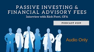 Podcast #109- Passive Investing and Financial Advisory Fees- Interview with Rick Ferri, CFA