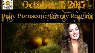 OCTOBER 7 2015 DAILY HOROSCOPE/ENERGY READING