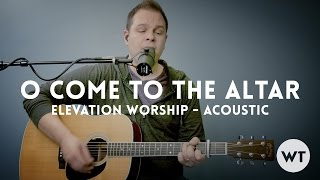 O Come To The Altar - Elevation Worship - Acoustic w/ chords (Worship Tutorials)
