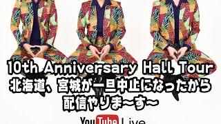 10th Anniversary Hall Tour北海道、宮城が一旦中止になったから配信やりま〜す〜