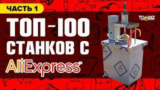 Топ-100 станков для бизнеса с Алиэкспресс и Алибаба. Часть 1