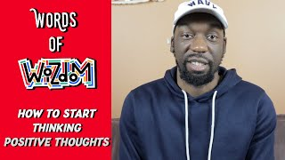"Words of Wizdom - ""How To Start Thinking Positive Thoughts!!"""