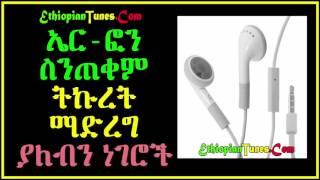 ኤር-ፎን ስንጠቀም ትኩረት ማድረግ ያለብን ነገሮች - Things to give emphasis on while using Headphones and Earphones
