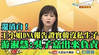 【精彩】還清白!王小姐DNA報告證實韓沒私生子 游淑慧:吳子嘉、王浩宇出來負責!