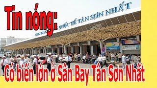 Có biến lớn ở Sân Bay Tân Sơn Nhất