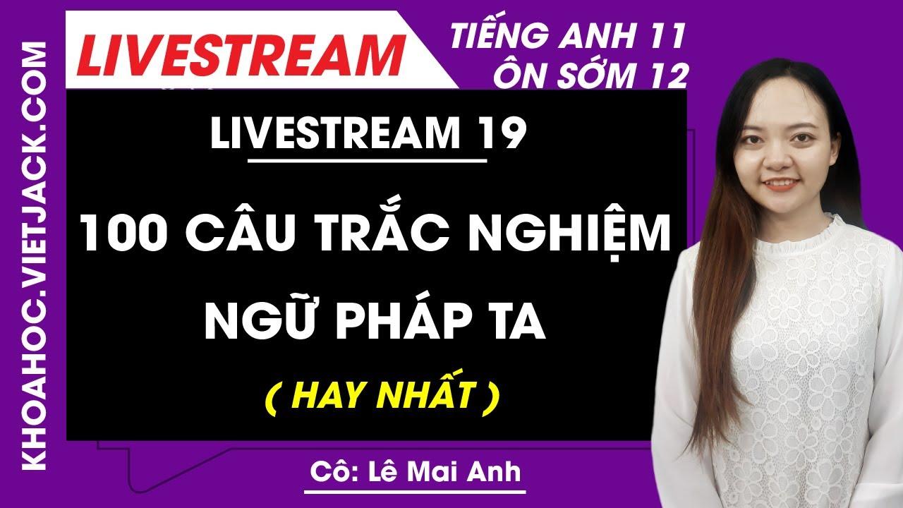 [Livestream 19] 100 câu trắc nghiệm Ngữ pháp tiếng Anh - Tiếng Anh 11 Ôn sớm 12 - Cô Lê Mai Anh