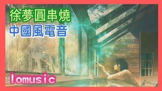 徐夢圓串燒 ,中國風電音,純音樂 ,徐梦圆,中国风电音,BGM ,我是愛音樂的徐夢園,CHINA EDM   LOMUSIC