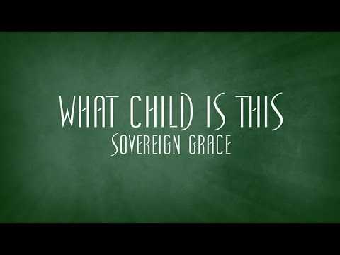 What Child Is This - Sovereign Grace