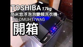 開箱TOSHIBA東芝AW-DMUH17WAG 17公斤奈米悠浮泡泡&神奇鍍膜變頻洗衣機(Kanzaki-TV神崎瘋開箱#19-2)