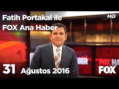 31 Ağustos 2016 Fatih Portakal Ile FOX Ana Haber
