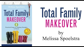 Total Family Makeover - From the Heart of the Author Melissa Spoelstra