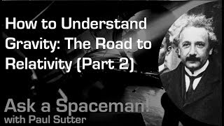 How to Understand Gravity: The Road to Relativity (Part 2) - Ask a Spaceman!