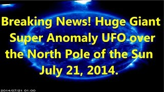 Breaking News! Huge Giant Super Anomaly (Nibiru) UFO over the North Pole of the Sun July 21, 2014(Became visible Planet