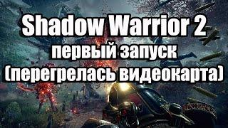 Shadow Warrior 2 первый запуск (перегрелась видеокарта)