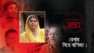 রেখার বিয়ে বানিজ্য ! | Investigation 360 Degree | EP 200