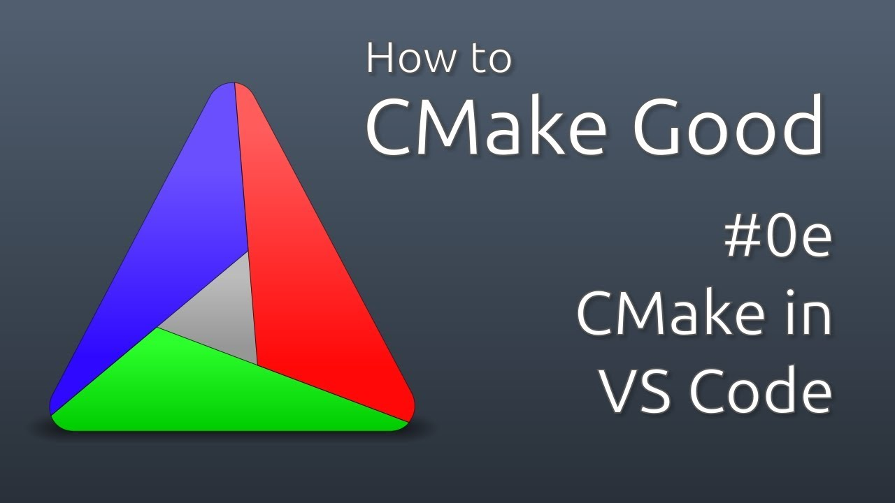 How to CMake Good - 0e - CMake in Visual Studio Code