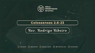 Colossenses 2.6-23   Rev. Rodrigo Ribeiro   Igreja Presbiteriana do Catolé