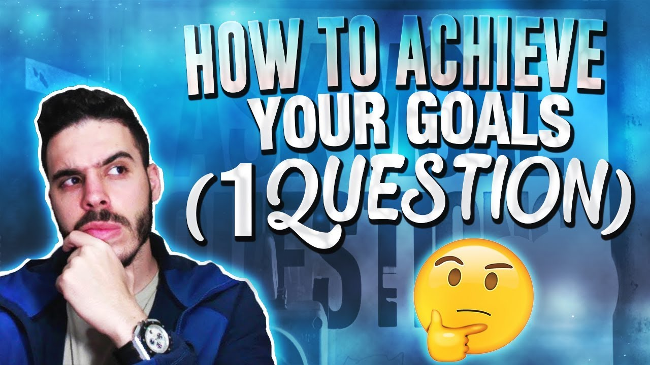 HOW TO ACHIEVE YOUR GOALS (1 QUESTION)