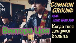 Виктора Цоя - Когда твоя девушка больна (Covered by COMMON GROUND X Song Wonsub) mp3