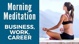 Guided Morning Meditation for BUSINESS SUCCESS, Work & Career
