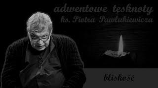 Bliskość   Adwentowe tęsknoty ks. Piotra Pawlukiewicza