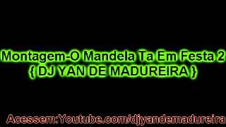 Montagem-O Mandela Ta Em Festa 2 { DJ YAN DE MADUREIRA }