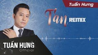 Tan Remix - Tuấn Hưng