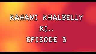 KAHANI KHALBELLY KI - EPISODE 3
